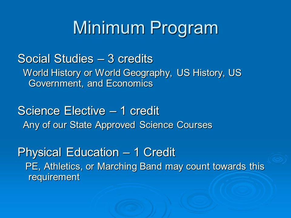 Minimum Program Social Studies – 3 credits World History or World Geography, US History, US Government, and Economics World History or World Geography, US History, US Government, and Economics Science Elective – 1 credit Any of our State Approved Science Courses Any of our State Approved Science Courses Physical Education – 1 Credit PE, Athletics, or Marching Band may count towards this requirement PE, Athletics, or Marching Band may count towards this requirement
