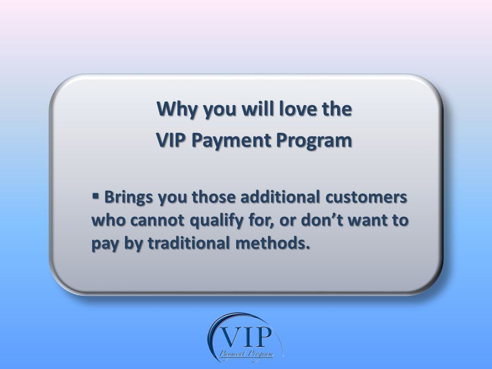 Why you will love the VIP Payment Program Brings you those additional customers who cannot qualify for, or dont want to pay by traditional methods.