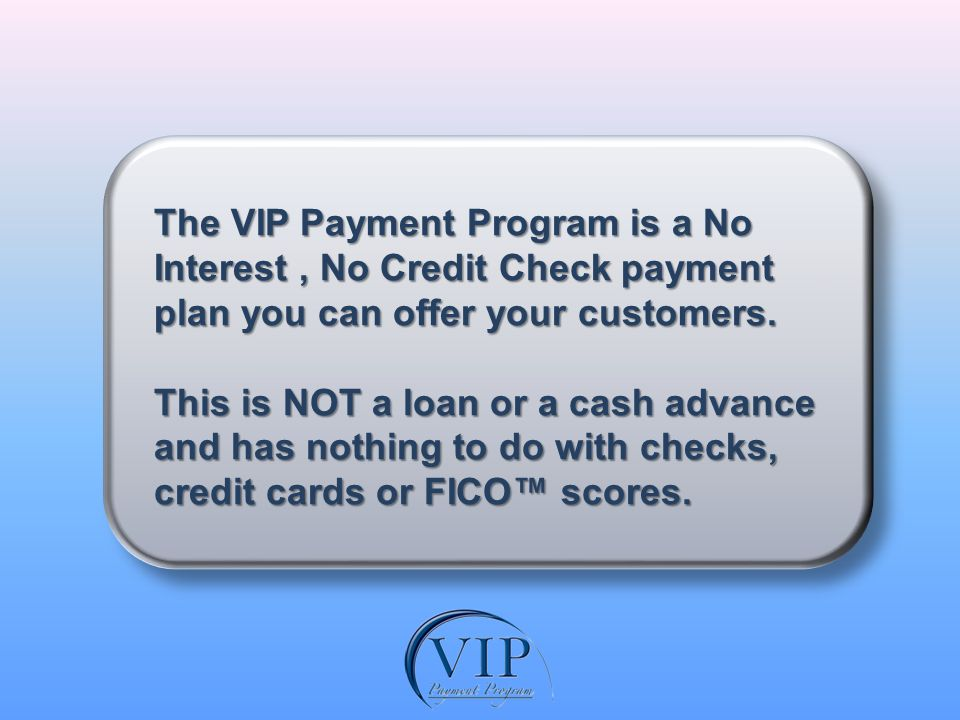 The VIP Payment Program enables you to accept your customers promise to make weekly, bi-weekly, or monthly payments over a 90 day period for products or services valued up to $2000.