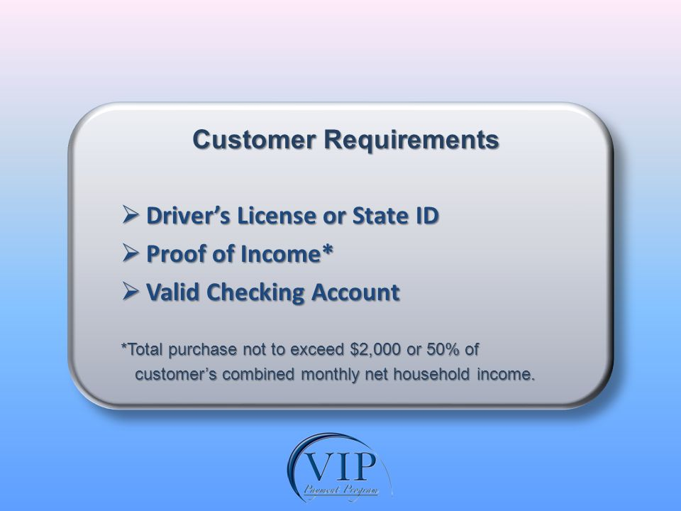Customer Requirements Drivers License or State ID Drivers License or State ID Proof of Income* Proof of Income* Valid Checking Account Valid Checking Account *Total purchase not to exceed $2,000 or 50% of customers combined monthly net household income.