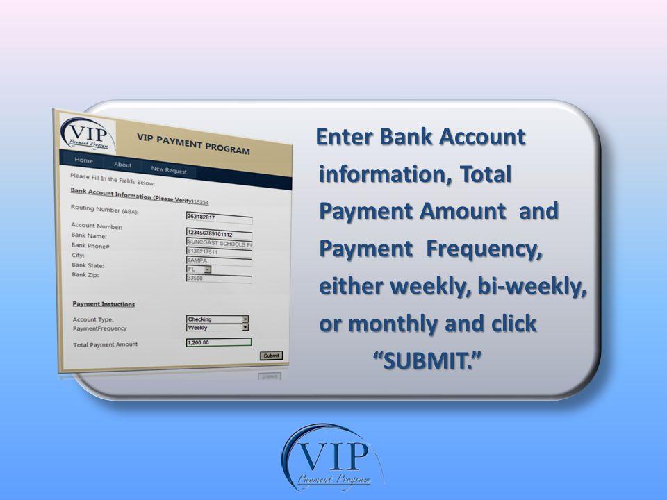 Enter Bank Account Enter Bank Account information, Total information, Total Payment Amount and Payment Amount and Payment Frequency, Payment Frequency, either weekly, bi-weekly, either weekly, bi-weekly, or monthly and click or monthly and click SUBMIT.