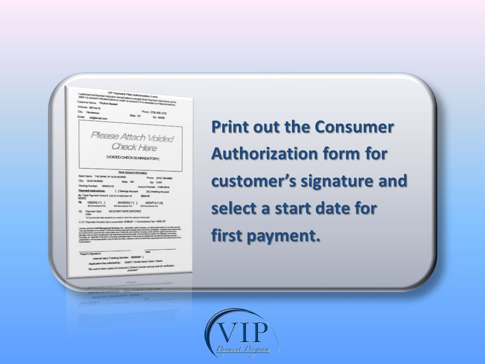 Print out the Consumer Print out the Consumer Authorization form for Authorization form for customers signature and customers signature and select a start date for select a start date for first payment.