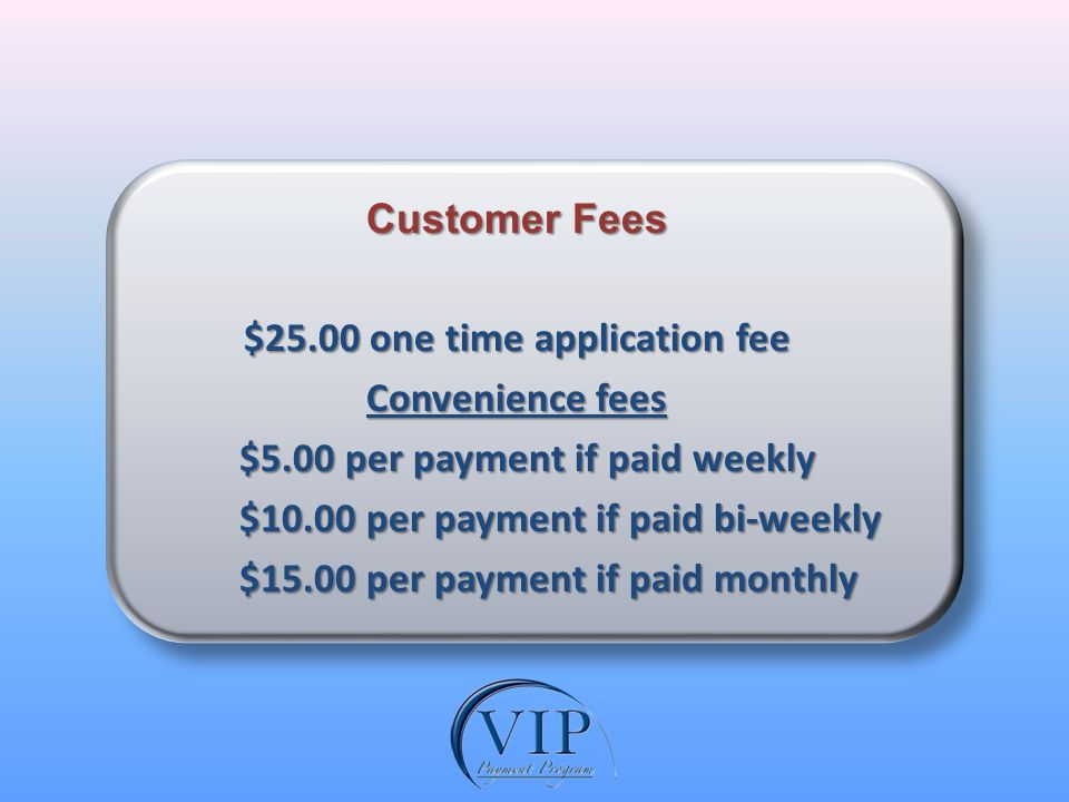Customer Fees $25.00 one time application fee Convenience fees $5.00 per payment if paid weekly $5.00 per payment if paid weekly $10.00 per payment if paid bi-weekly $10.00 per payment if paid bi-weekly $15.00 per payment if paid monthly $15.00 per payment if paid monthly