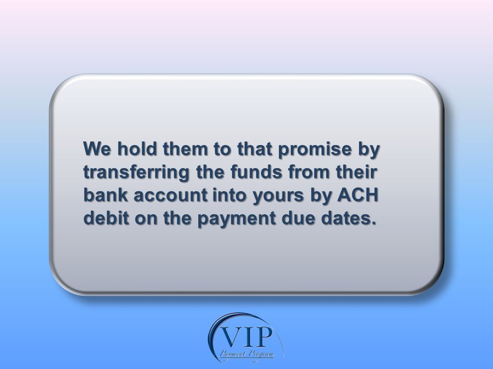 In so doing, we are able to remove most of the risk to you with our guarantee that your customers payments will be made as promised.