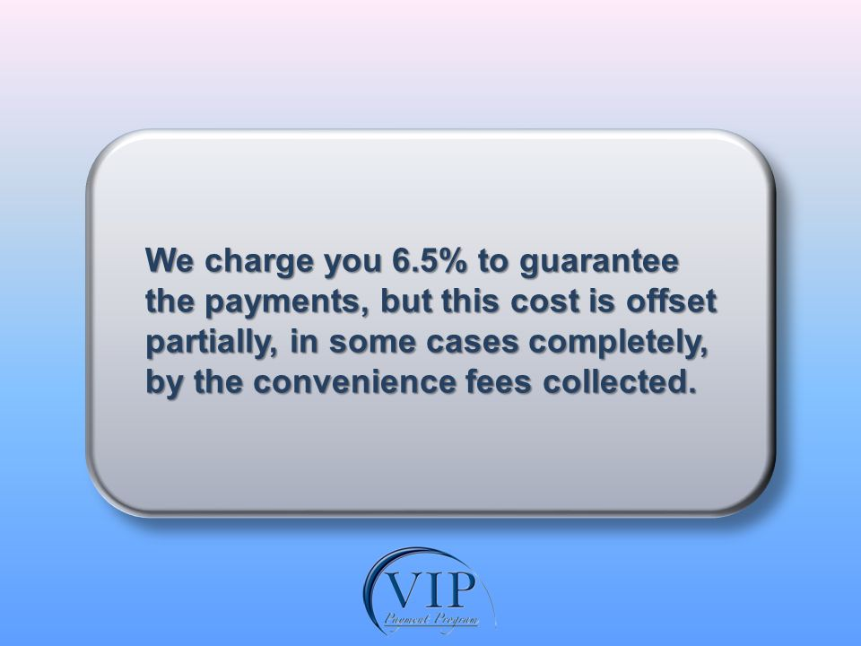 We charge you 6.5% to guarantee the payments, but this cost is offset partially, in some cases completely, by the convenience fees collected.