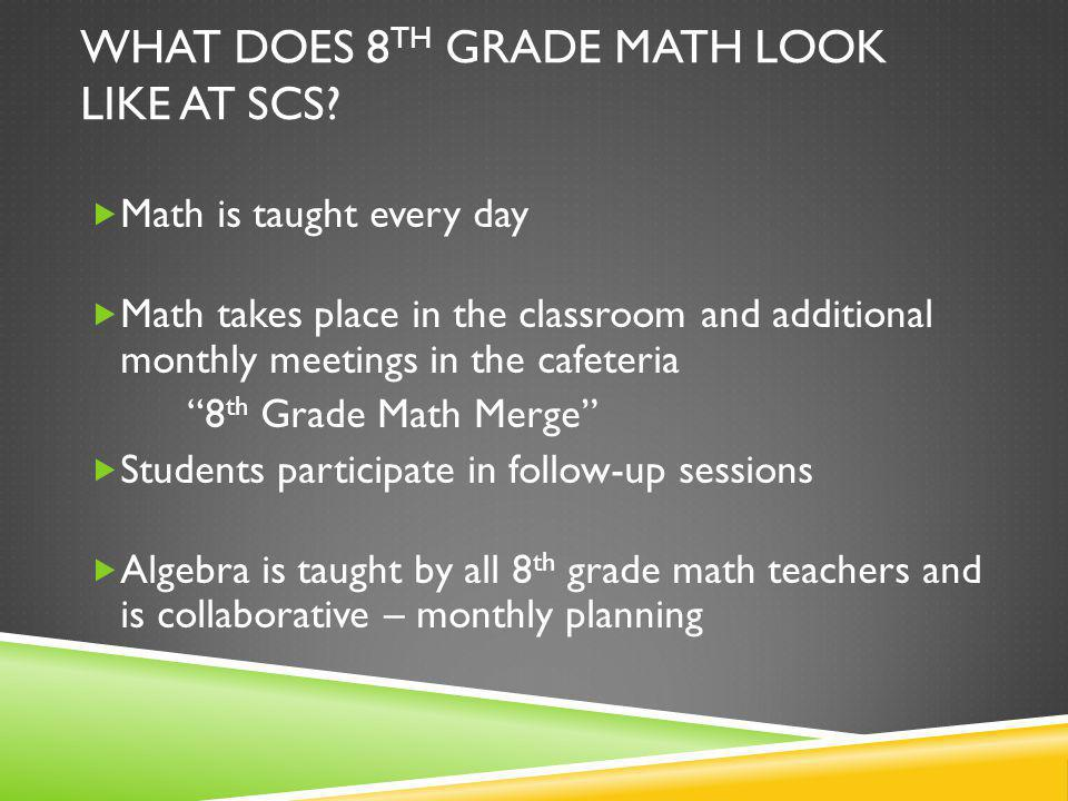 ASSESSMENTS IN 8 TH GRADE Students will be assessed on the same content but we have different expectations… SCS midterm CVU final 80% average on highest level of assessments means a recommendation to Geometry SBAC – spring 2015 SBAC