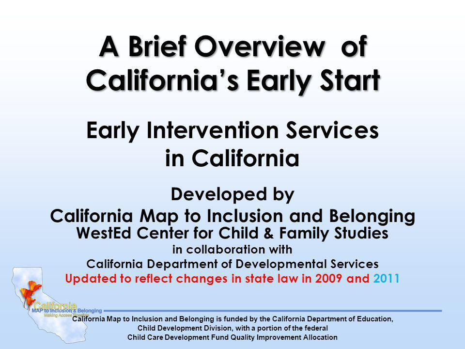A Brief Overview of Californias Early Start Early Intervention Services in California Developed by California Map to Inclusion and Belonging WestEd Center for Child & Family Studies in collaboration with California Department of Developmental Services Updated to reflect changes in state law in 2009 and 2011 California Map to Inclusion and Belonging is funded by the California Department of Education, Child Development Division, with a portion of the federal Child Care Development Fund Quality Improvement Allocation