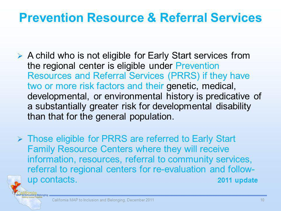 Prevention Resource & Referral Services A child who is not eligible for Early Start services from the regional center is eligible under Prevention Resources and Referral Services (PRRS) if they have two or more risk factors and their genetic, medical, developmental, or environmental history is predicative of a substantially greater risk for developmental disability than that for the general population.