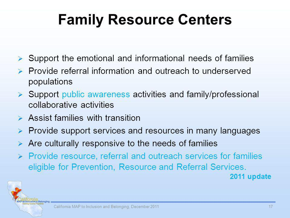 Family Resource Centers Support the emotional and informational needs of families Provide referral information and outreach to underserved populations Support public awareness activities and family/professional collaborative activities Assist families with transition Provide support services and resources in many languages Are culturally responsive to the needs of families Provide resource, referral and outreach services for families eligible for Prevention, Resource and Referral Services.