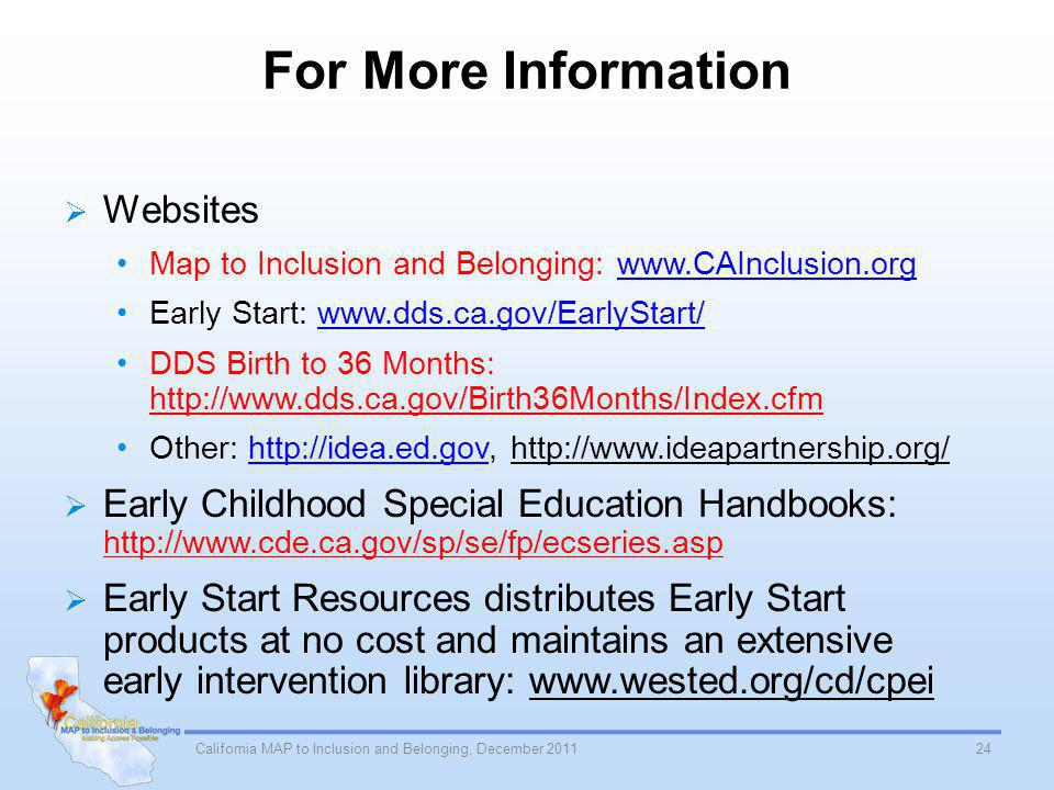 For More Information Websites Map to Inclusion and Belonging: www.CAInclusion.orgwww.CAInclusion.org Early Start: www.dds.ca.gov/EarlyStart/www.dds.ca.gov/EarlyStart/ DDS Birth to 36 Months: http://www.dds.ca.gov/Birth36Months/Index.cfm Other: http://idea.ed.gov, http://www.ideapartnership.org/http://idea.ed.gov Early Childhood Special Education Handbooks: http://www.cde.ca.gov/sp/se/fp/ecseries.asp Early Start Resources distributes Early Start products at no cost and maintains an extensive early intervention library: www.wested.org/cd/cpei 24California MAP to Inclusion and Belonging, December 2011