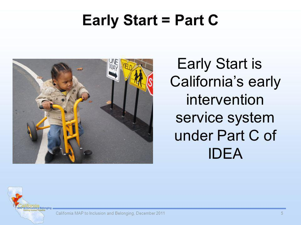 Early Start = Part C Early Start is Californias early intervention service system under Part C of IDEA 5California MAP to Inclusion and Belonging, December 2011