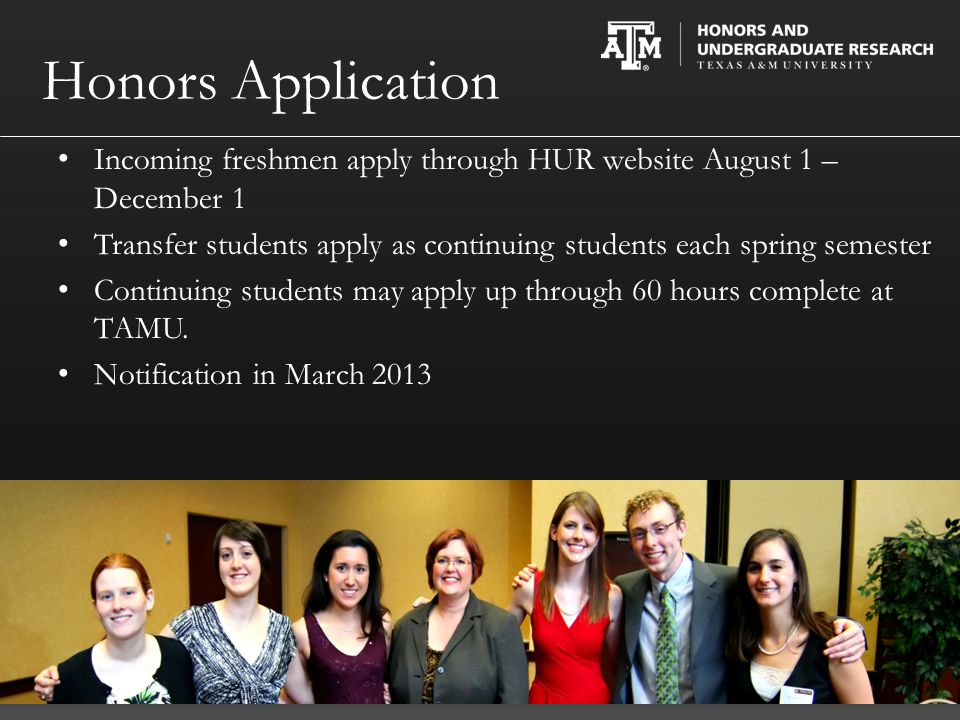 Incoming freshmen apply through HUR website August 1 – December 1 Transfer students apply as continuing students each spring semester Continuing students may apply up through 60 hours complete at TAMU.