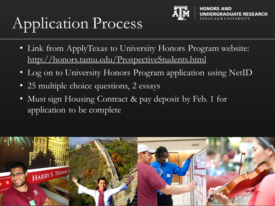 Application Process Link from ApplyTexas to University Honors Program website: http://honors.tamu.edu/ProspectiveStudents.html http://honors.tamu.edu/ProspectiveStudents.html Log on to University Honors Program application using NetID 25 multiple choice questions, 2 essays Must sign Housing Contract & pay deposit by Feb.