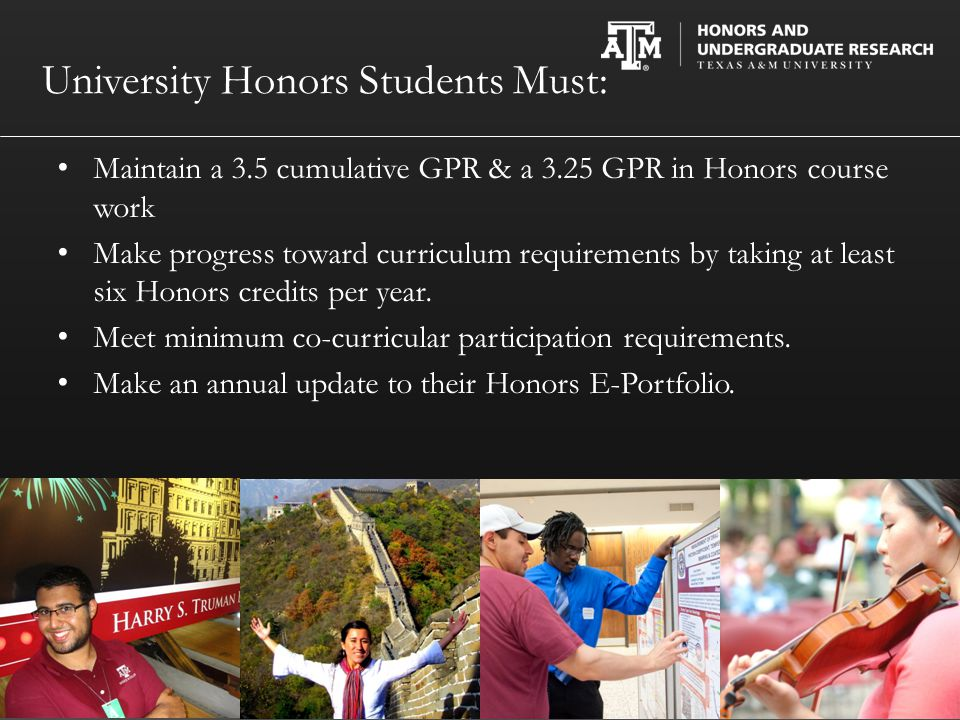 University Honors Students Must: Maintain a 3.5 cumulative GPR & a 3.25 GPR in Honors course work Make progress toward curriculum requirements by taking at least six Honors credits per year.
