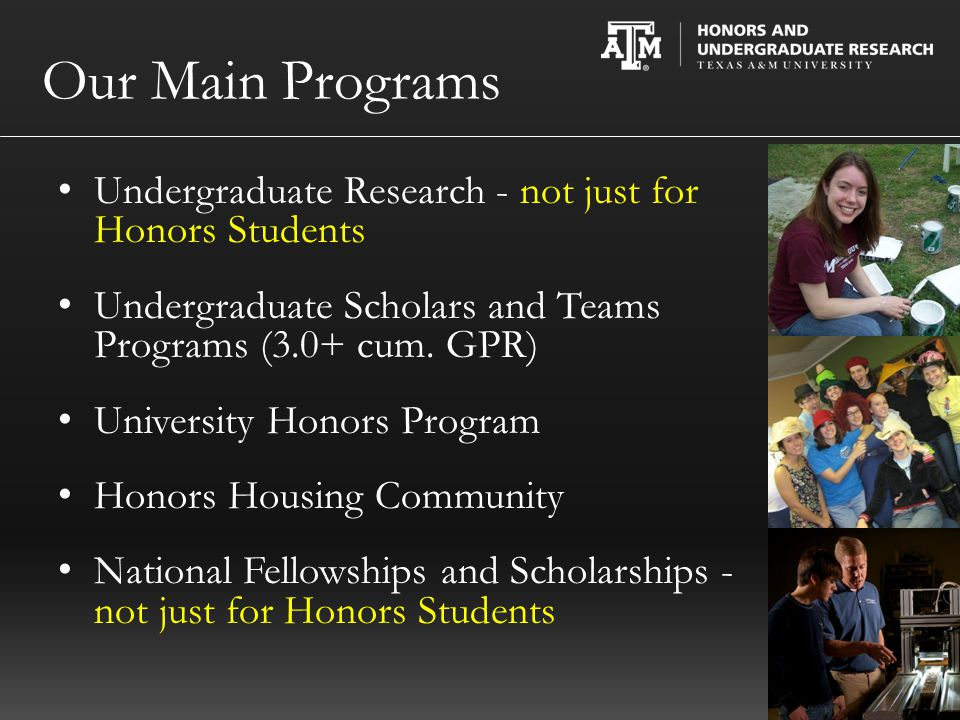 Honors Fellows 30 hours of honors credit at TAMU (no AP or IB) - 9 in Core Curriculum - 12 in 300/400 level Complete a Capstone experience (choose one): - Undergraduate Research Scholars - Undergraduate Teacher Scholars - Departmental Capstone