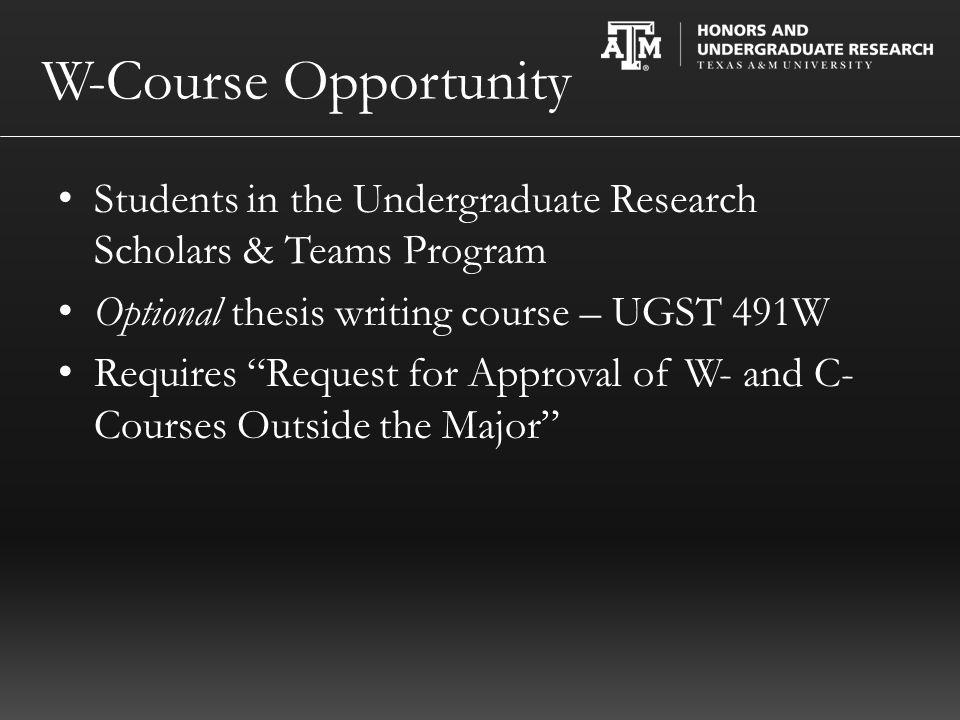 W-Course Opportunity Students in the Undergraduate Research Scholars & Teams Program Optional thesis writing course – UGST 491W Requires Request for Approval of W- and C- Courses Outside the Major