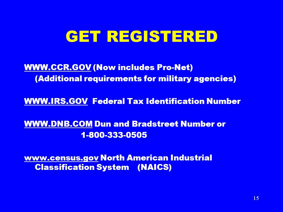 15 GET REGISTERED WWW.CCR.GOVWWW.CCR.GOV (Now includes Pro-Net) (Additional requirements for military agencies) WWW.IRS.GOVWWW.IRS.GOV Federal Tax Identification Number WWW.DNB.COMWWW.DNB.COM Dun and Bradstreet Number or 1-800-333-0505 www.census.govwww.census.gov North American Industrial Classification System (NAICS)