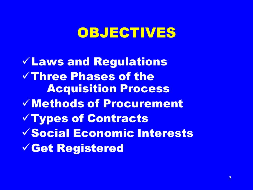 3 OBJECTIVES Laws and Regulations Three Phases of the Acquisition Process Methods of Procurement Types of Contracts Social Economic Interests Get Registered