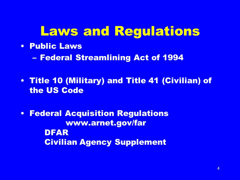 4 Laws and Regulations Public Laws –Federal Streamlining Act of 1994 Title 10 (Military) and Title 41 (Civilian) of the US Code Federal Acquisition Regulations www.arnet.gov/far DFAR Civilian Agency Supplement