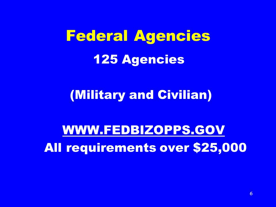 6 Federal Agencies 125 Agencies (Military and Civilian) WWW.FEDBIZOPPS.GOV All requirements over $25,000