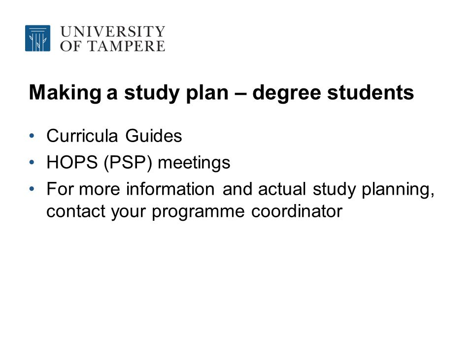 Making a study plan – degree students Curricula Guides HOPS (PSP) meetings For more information and actual study planning, contact your programme coordinator
