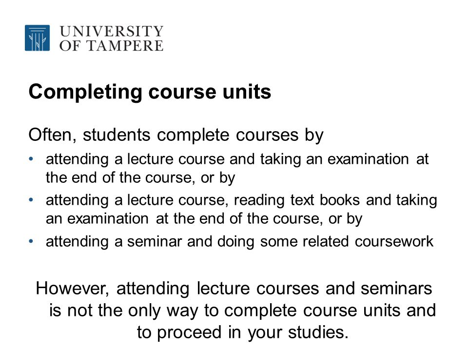 Completing course units Often, students complete courses by attending a lecture course and taking an examination at the end of the course, or by attending a lecture course, reading text books and taking an examination at the end of the course, or by attending a seminar and doing some related coursework However, attending lecture courses and seminars is not the only way to complete course units and to proceed in your studies.