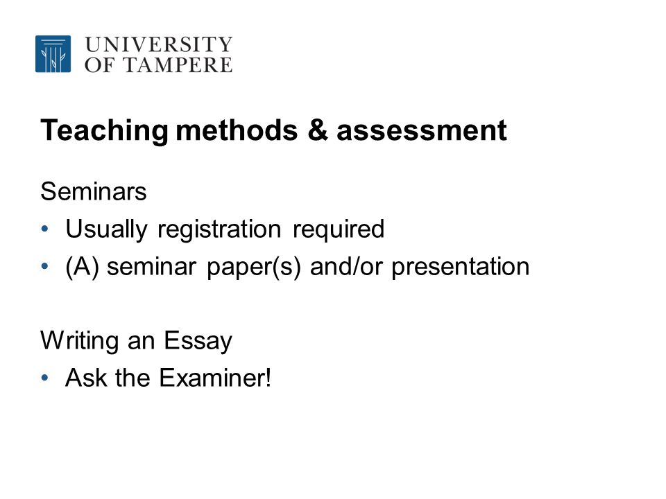 Teaching methods & assessment Seminars Usually registration required (A) seminar paper(s) and/or presentation Writing an Essay Ask the Examiner!