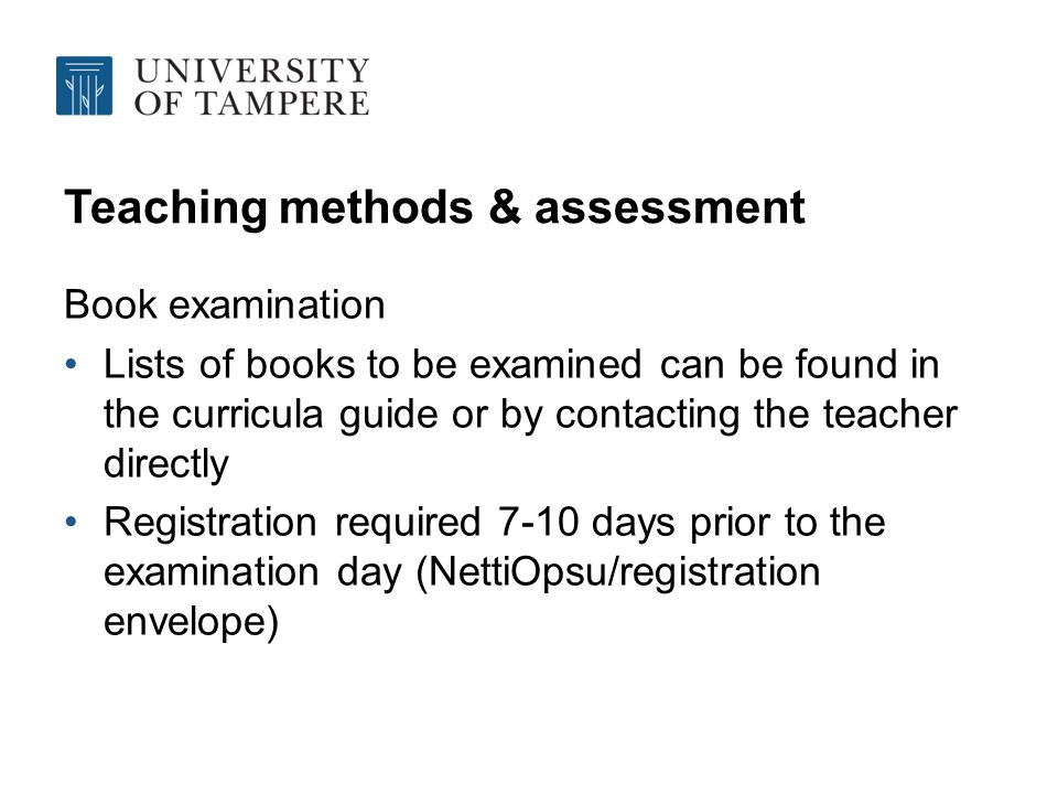 Teaching methods & assessment Book examination Lists of books to be examined can be found in the curricula guide or by contacting the teacher directly Registration required 7-10 days prior to the examination day (NettiOpsu/registration envelope)