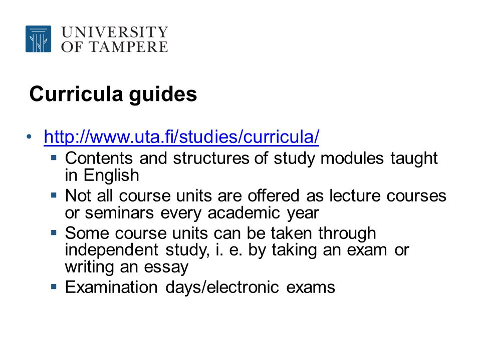 Curricula guides http://www.uta.fi/studies/curricula/ Contents and structures of study modules taught in English Not all course units are offered as lecture courses or seminars every academic year Some course units can be taken through independent study, i.