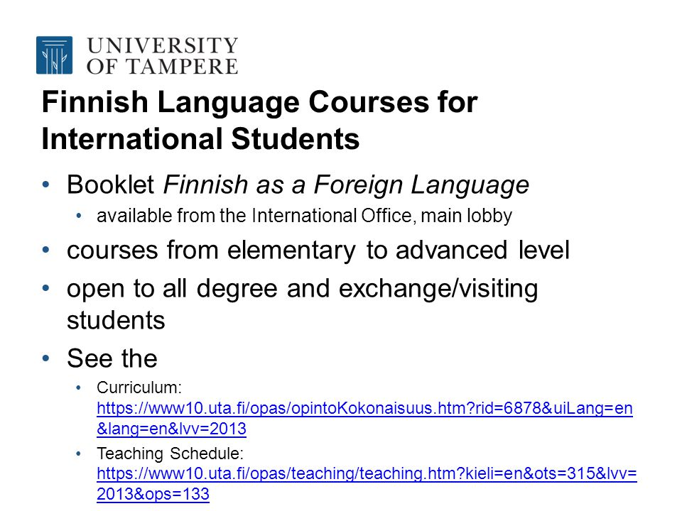 Finnish Language Courses for International Students Booklet Finnish as a Foreign Language available from the International Office, main lobby courses from elementary to advanced level open to all degree and exchange/visiting students See the Curriculum: https://www10.uta.fi/opas/opintoKokonaisuus.htm rid=6878&uiLang=en &lang=en&lvv=2013 https://www10.uta.fi/opas/opintoKokonaisuus.htm rid=6878&uiLang=en &lang=en&lvv=2013 Teaching Schedule: https://www10.uta.fi/opas/teaching/teaching.htm kieli=en&ots=315&lvv= 2013&ops=133 https://www10.uta.fi/opas/teaching/teaching.htm kieli=en&ots=315&lvv= 2013&ops=133