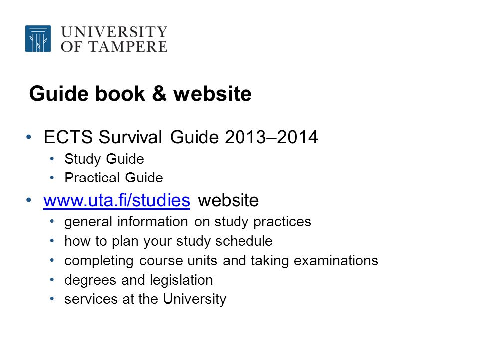Guide book & website ECTS Survival Guide 2013–2014 Study Guide Practical Guide www.uta.fi/studies websitewww.uta.fi/studies general information on study practices how to plan your study schedule completing course units and taking examinations degrees and legislation services at the University