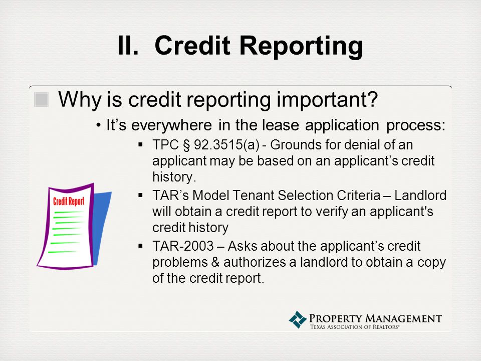 II. Credit Reporting Why is credit reporting important? Its everywhere in the lease application process: TPC § 92.3515(a) - Grounds for denial of an a