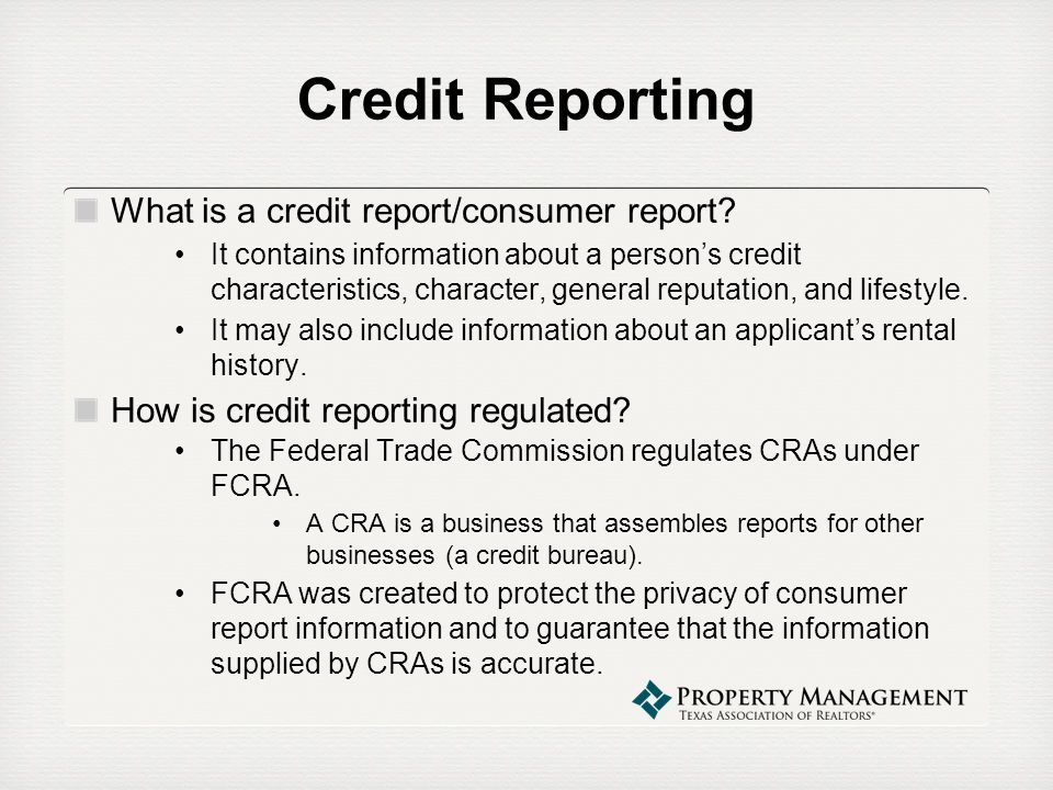 Credit Reporting What is a credit report/consumer report? It contains information about a persons credit characteristics, character, general reputatio
