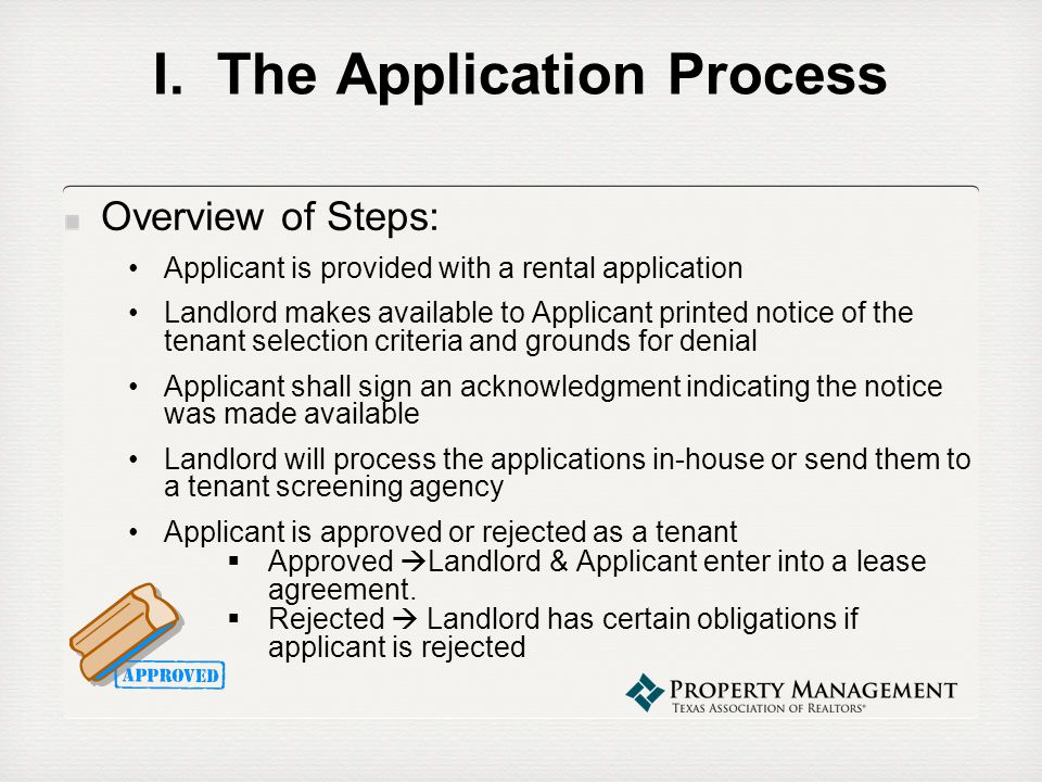 Rejection of Applicant TPC § 92.352(a) – The applicant is deemed rejected by the landlord if the landlord does not give notice of acceptance of the applicant on or before the 7 th day after the: 1)date the applicant submits a completed rental application to the landlord on an application form furnished by the landlord; or 2)date the landlord accepts an application deposit if the landlord does not furnish the applicant an application form.