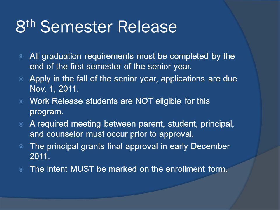 8 th Semester Release All graduation requirements must be completed by the end of the first semester of the senior year. Apply in the fall of the seni