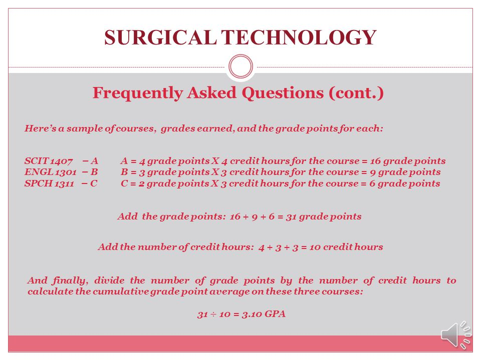 SURGICAL TECHNOLOGY Frequently Asked Questions (cont.) How do I calculate my grade point average (GPA)? A grade point average is calculated by dividin
