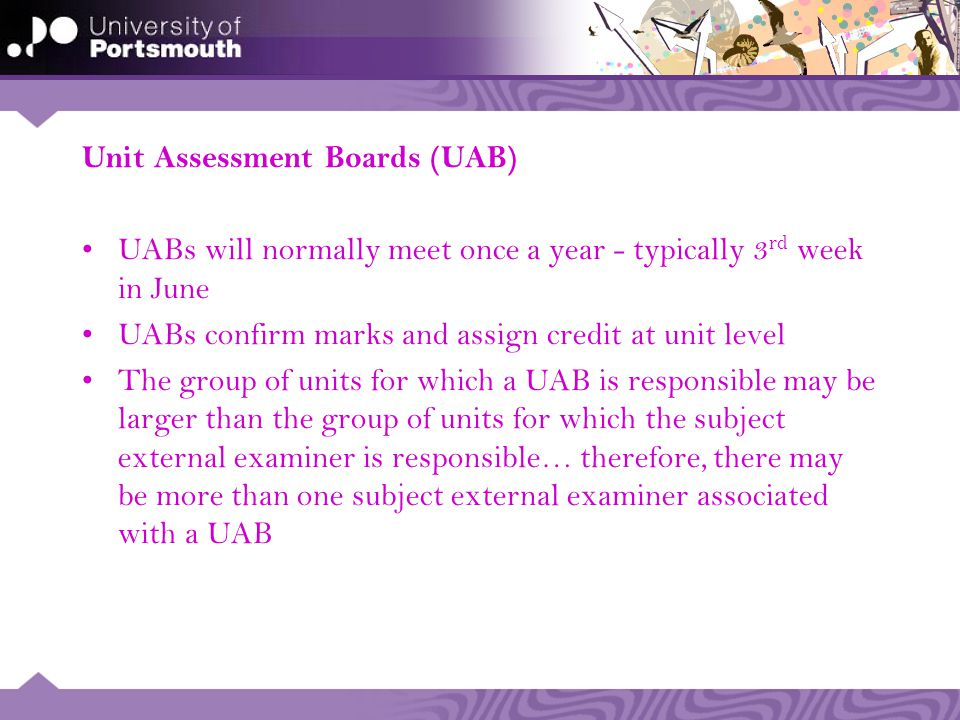 Unit Assessment Boards (UAB) UABs will normally meet once a year - typically 3 rd week in June UABs confirm marks and assign credit at unit level The group of units for which a UAB is responsible may be larger than the group of units for which the subject external examiner is responsible… therefore, there may be more than one subject external examiner associated with a UAB