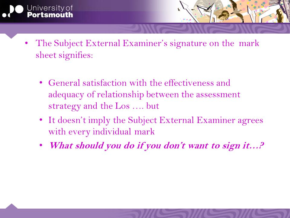 The Subject External Examiners signature on the mark sheet signifies: General satisfaction with the effectiveness and adequacy of relationship between the assessment strategy and the Los ….