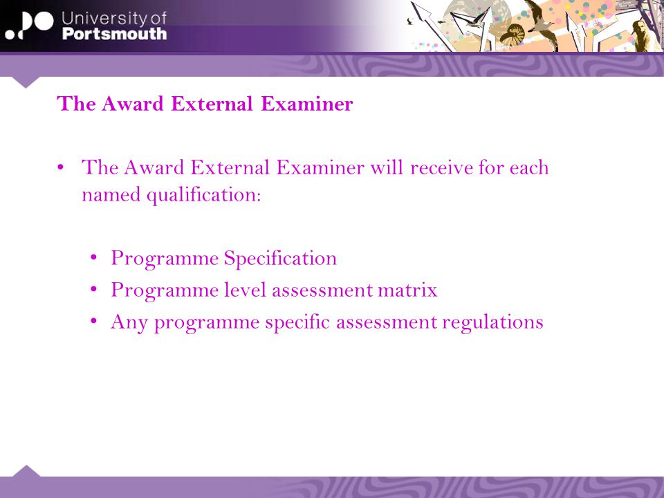 The Award External Examiner The Award External Examiner will receive for each named qualification: Programme Specification Programme level assessment matrix Any programme specific assessment regulations
