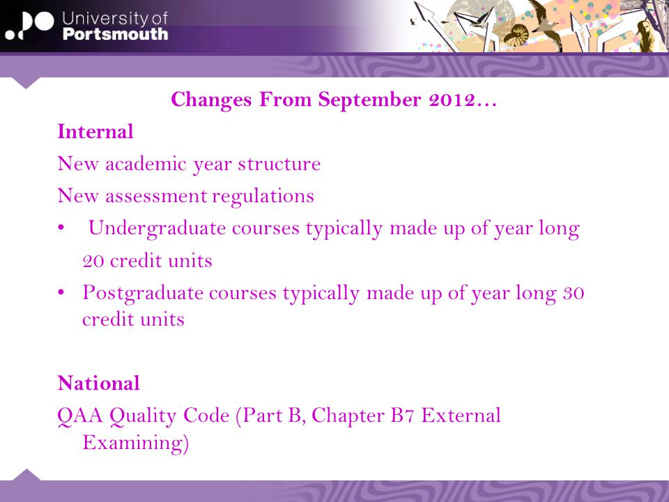 Changes From September 2012… Internal New academic year structure New assessment regulations Undergraduate courses typically made up of year long 20 credit units Postgraduate courses typically made up of year long 30 credit units National QAA Quality Code (Part B, Chapter B7 External Examining)