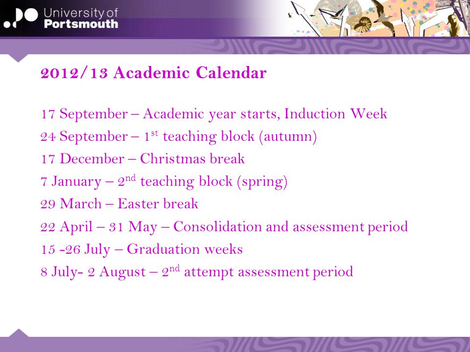 2012/13 Academic Calendar 17 September – Academic year starts, Induction Week 24 September – 1 st teaching block (autumn) 17 December – Christmas break 7 January – 2 nd teaching block (spring) 29 March – Easter break 22 April – 31 May – Consolidation and assessment period July – Graduation weeks 8 July- 2 August – 2 nd attempt assessment period