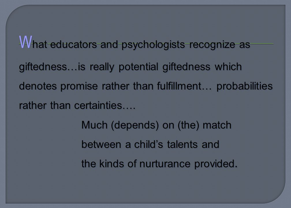W hat educators and psychologists recognize as giftedness…is really potential giftedness which denotes promise rather than fulfillment… probabilities rather than certainties….