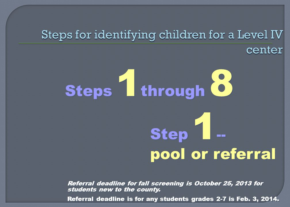 Steps 1 through 8 Step 1 -- pool or referral Referral deadline for fall screening is October 25, 2013 for students new to the county.