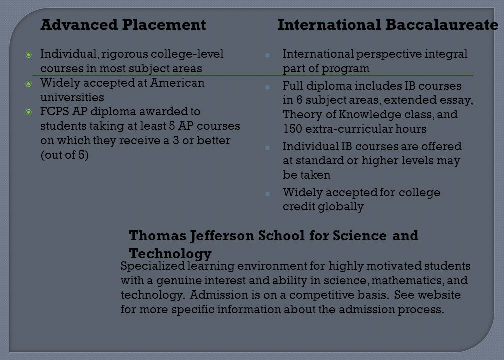 Individual, rigorous college-level courses in most subject areas Widely accepted at American universities FCPS AP diploma awarded to students taking at least 5 AP courses on which they receive a 3 or better (out of 5) International perspective integral part of program Full diploma includes IB courses in 6 subject areas, extended essay, Theory of Knowledge class, and 150 extra-curricular hours Individual IB courses are offered at standard or higher levels may be taken Widely accepted for college credit globally Advanced PlacementInternational Baccalaureate Thomas Jefferson School for Science and Technology Specialized learning environment for highly motivated students with a genuine interest and ability in science, mathematics, and technology.