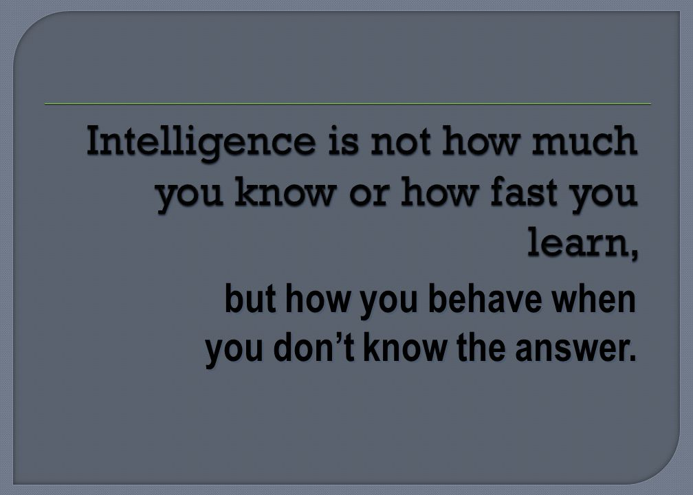 but how you behave when you dont know the answer.