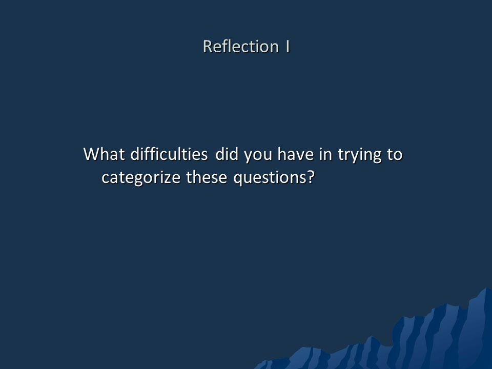 Reflection I What difficulties did you have in trying to categorize these questions?