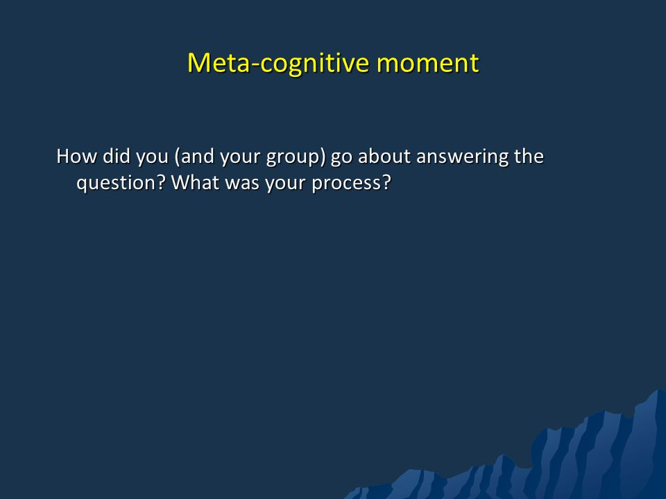 Meta-cognitive moment How did you (and your group) go about answering the question.