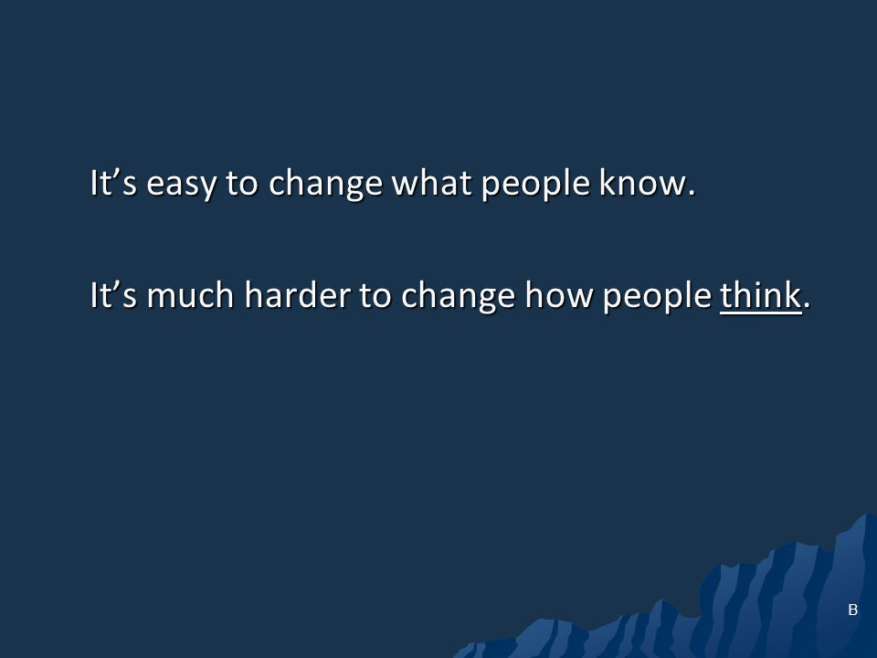 Its easy to change what people know. Its much harder to change how people think. B