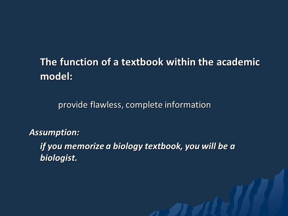 The function of a textbook within the academic model: provide flawless, complete information Assumption: if you memorize a biology textbook, you will be a biologist.