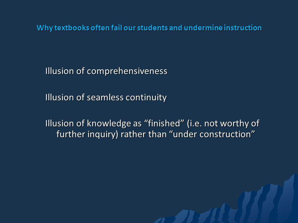 Why textbooks often fail our students and undermine instruction Illusion of comprehensiveness Illusion of seamless continuity Illusion of knowledge as finished (i.e.